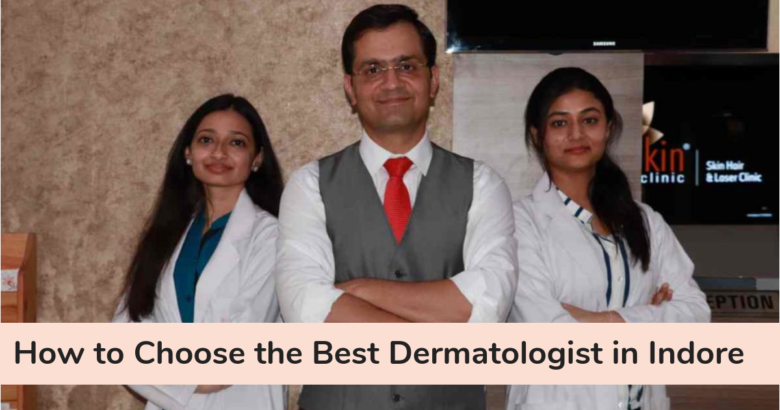 How to Choose the Best Dermatologist in Indore For Skin Treatment